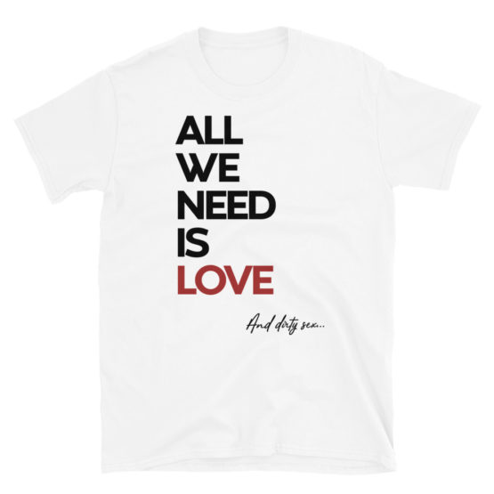"""Fancy white t-shirt - """"All we need is Love and dirty sex"""" 
